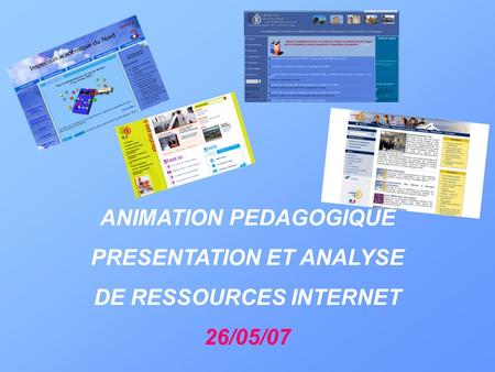 ANIMATION PEDAGOGIQUE PRESENTATION ET ANALYSE DE RESSOURCES INTERNET 26/05/07.