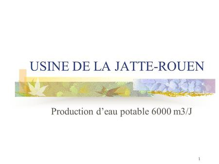 1 USINE DE LA JATTE-ROUEN Production deau potable 6000 m3/J.