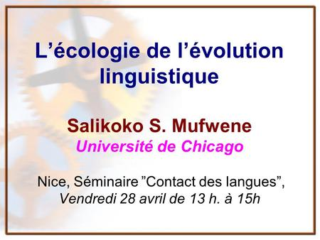 Lécologie de lévolution linguistique Salikoko S. Mufwene Université de Chicago Nice, Séminaire Contact des langues, Vendredi 28 avril de 13 h. à 15h.