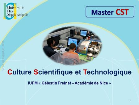 Culture Scientifique et Technologique IUFM « Célestin Freinet – Académie de Nice » Master CST 1 Service Communication - IUFM.