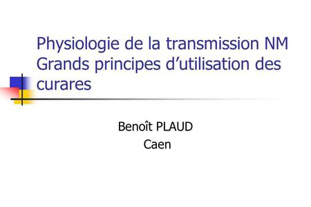 Physiologie de la transmission NM Grands principes dutilisation des curares Benoît PLAUD Caen.