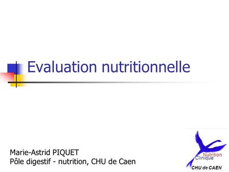 Evaluation nutritionnelle Marie-Astrid PIQUET Pôle digestif - nutrition, CHU de Caen Clinique Nutrition CHU de CAEN.