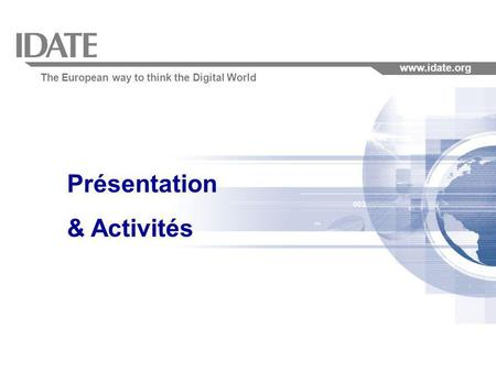 The European way to think the Digital World www.idate.org Présentation & Activités.