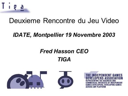 Deuxieme Rencontre du Jeu Video IDATE, Montpellier 19 Novembre 2003 Fred Hasson CEO TIGA.