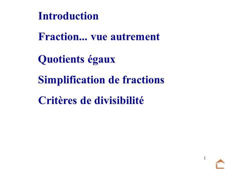 1 Fraction... vue autrement Quotients égaux Critères de divisibilité Simplification de fractions Introduction.