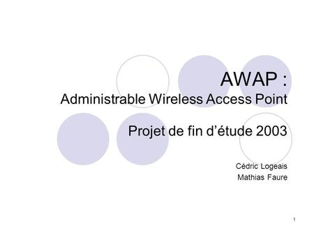 1 AWAP : Administrable Wireless Access Point Projet de fin détude 2003 Cédric Logeais Mathias Faure.