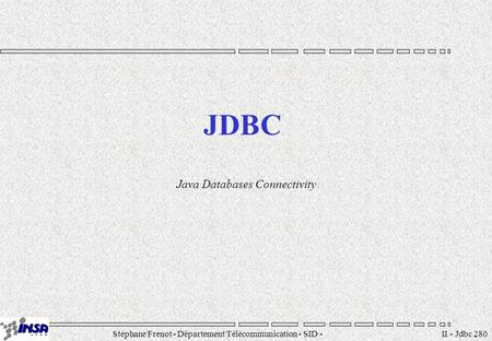 Stéphane Frenot - Département Télécommunication - SID - II - Jdbc 280 JDBC Java Databases Connectivity.