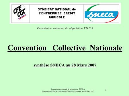 Commission nationale de négociation F.N.C.A. Présentation SNECA Convention Collective Nationale au 28 Mars 2007 1 Convention Collective Nationale synthèse.