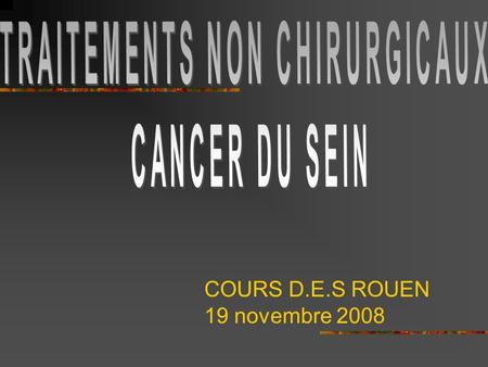 COURS D.E.S ROUEN 19 novembre 2008. PLAN Introduction CARCINOME INFILTRANT NON METASTATIQUE: -CHIMIOTHERAPIE ADJUVANTE -HORMONOTHERAPIE ADJUVANTE -PRISE.