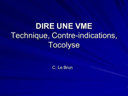 DIRE UNE VME Technique, Contre-indications, Tocolyse C. Le Brun.