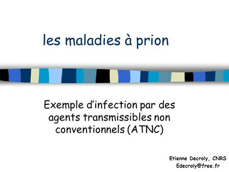 Les maladies à prion Exemple dinfection par des agents transmissibles non conventionnels (ATNC) Etienne Decroly, CNRS