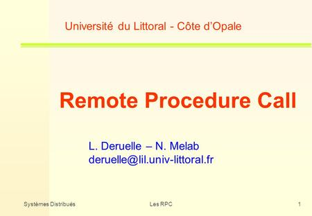 Systèmes DistribuésLes RPC1 Université du Littoral - Côte dOpale Remote Procedure Call L. Deruelle – N. Melab