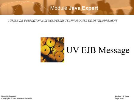 Module UV Java Page 1 / 67 Deruelle Laurent Copyright © 2002 Laurent Deruelle CURSUS DE FORMATION AUX NOUVELLES TECHNOLOGIES DE DEVELOPPEMENT UV EJB Message.