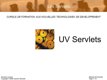 Module UV Servlets Page 1 / 61 Deruelle Laurent Copyright © 2002 Laurent Deruelle CURSUS DE FORMATION AUX NOUVELLES TECHNOLOGIES DE DEVELOPPEMENT UV Servlets.