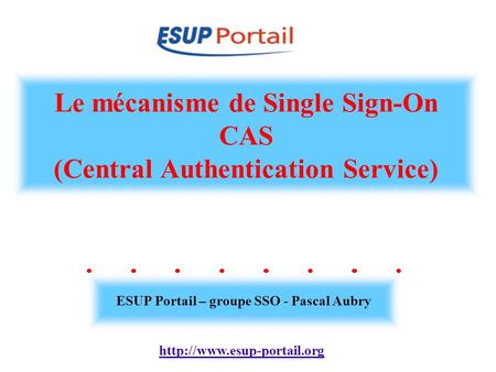 Le mécanisme de Single Sign-On CAS (Central Authentication Service) ESUP Portail – groupe SSO - Pascal Aubry.