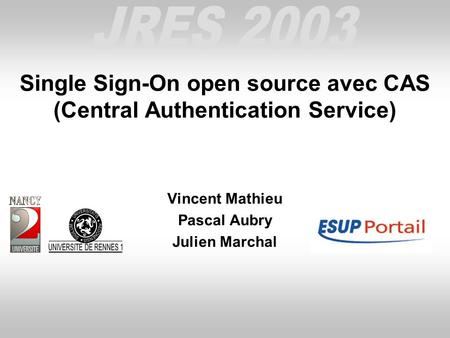 Single Sign-On open source avec CAS (Central Authentication Service) Vincent Mathieu Pascal Aubry Julien Marchal.