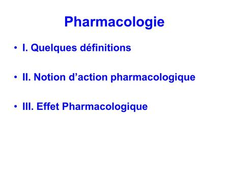 Pharmacologie I. Quelques définitions II. Notion daction pharmacologique III. Effet Pharmacologique.