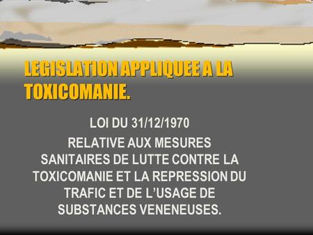 LEGISLATION APPLIQUEE A LA TOXICOMANIE.