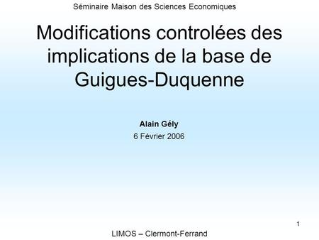 1 Modifications controlées des implications de la base de Guigues-Duquenne LIMOS – Clermont-Ferrand Alain Gély 6 Février 2006 Séminaire Maison des Sciences.