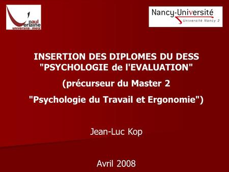 INSERTION DES DIPLOMES DU DESS PSYCHOLOGIE de l'EVALUATION (précurseur du Master 2 Psychologie du Travail et Ergonomie) Jean-Luc Kop Avril 2008.