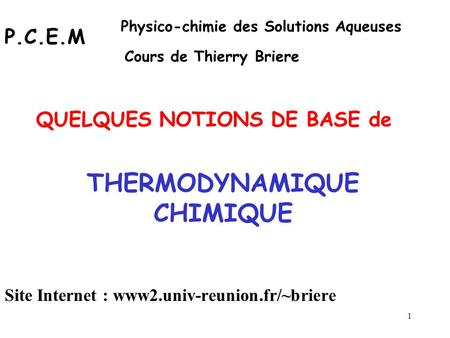 1 THERMODYNAMIQUE CHIMIQUE QUELQUES NOTIONS DE BASE de P.C.E.M Physico-chimie des Solutions Aqueuses Cours de Thierry Briere Site Internet : www2.univ-reunion.fr/~briere.