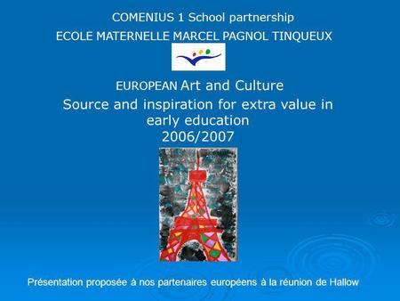 Source and inspiration for extra value in early education 2006/2007 EUROPEAN Art and Culture COMENIUS 1 School partnership ECOLE MATERNELLE MARCEL PAGNOL.