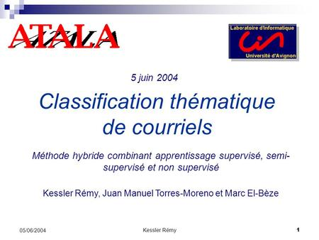 Kessler Rémy1 05/06/2004 Classification thématique de courriels Méthode hybride combinant apprentissage supervisé, semi- supervisé et non supervisé Kessler.