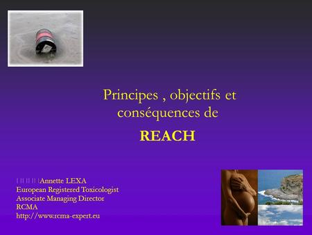 Principes, objectifs et conséquences de REACH Annette LEXA European Registered Toxicologist Associate Managing Director RCMA