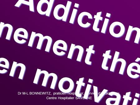 Dr M-L BONNEWITZ, praticien hospitalier, Service dAddictologie, Centre Hospitalier SAVERNE Addiction Accompagnement thérapeutique Entretien motivationnel.