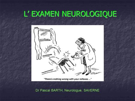 L EXAMEN NEUROLOGIQUE Dr Pascal BARTH, Neurologue, SAVERNE.
