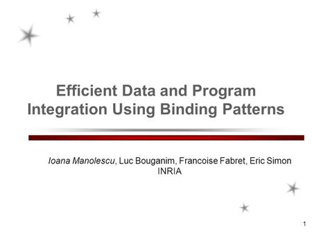 1 Efficient Data and Program Integration Using Binding Patterns Ioana Manolescu, Luc Bouganim, Francoise Fabret, Eric Simon INRIA.