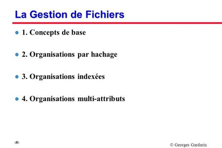 Georges Gardarin 1 La Gestion de Fichiers l 1. Concepts de base l 2. Organisations par hachage l 3. Organisations indexées l 4. Organisations multi-attributs.