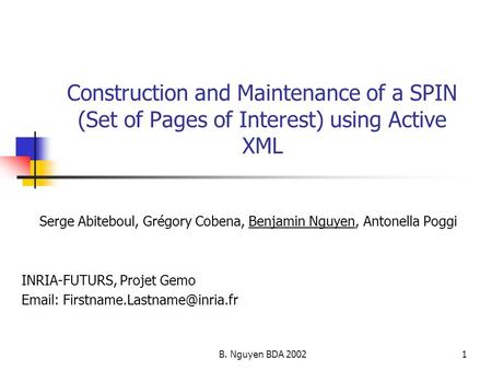 B. Nguyen BDA 20021 Construction and Maintenance of a SPIN (Set of Pages of Interest) using Active XML Serge Abiteboul, Grégory Cobena, Benjamin Nguyen,