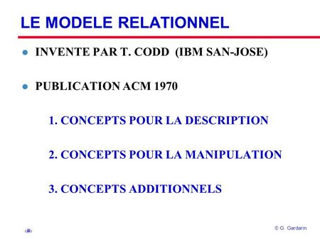 1 G. Gardarin LE MODELE RELATIONNEL l INVENTE PAR T. CODD (IBM SAN-JOSE) l PUBLICATION ACM 1970 1. CONCEPTS POUR LA DESCRIPTION 2. CONCEPTS POUR LA MANIPULATION.