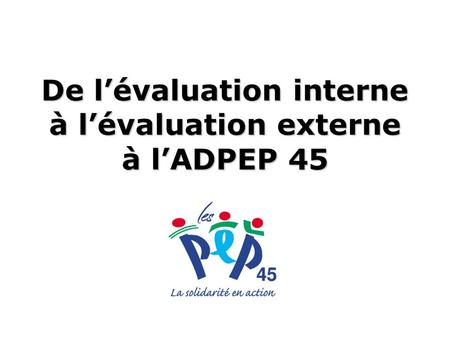 De lévaluation interne à lévaluation externe à lADPEP 45.