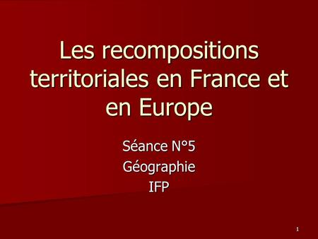Séance N°5 GéographieIFP Les recompositions territoriales en France et en Europe 1.