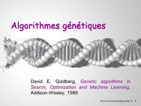 1 Algorithmes génétiques David E. Goldberg, Genetic algorithms in Search, Optimization and Machine Learning, Addison-Wesley,