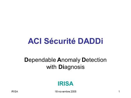 IRISA18 novembre 20051 ACI Sécurité DADDi Dependable Anomaly Detection with Diagnosis IRISA.