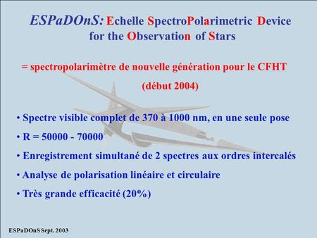 ESPaDOnS Sept. 2003 ESPaDOnS: Echelle SpectroPolarimetric Device for the Observation of Stars = spectropolarimètre de nouvelle génération pour le CFHT.