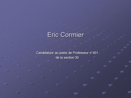 Eric Cormier Candidature au poste de Professeur n°451 de la section 30.