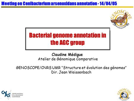 Bacterial genome annotation in the AGC group GENOSCOPE/CNRS UMR Structure et évolution des génomes Dir. Jean Weissenbach Claudine Médigue Atelier de Génomique.