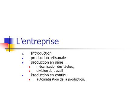 Lentreprise 1. Introduction production artisanale production en série mécanisation des tâches, division du travail Production en continu automatisation.