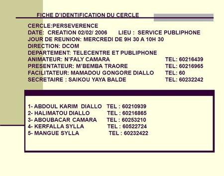 FICHE DIDENTIFICATION DU CERCLE CERCLE:PERSEVERENCE DATE: CREATION 02/02/ 2006 LIEU : SERVICE PUBLIPHONE JOUR DE REUNION: MERCREDI DE 9H 30 A 10H 30 DIRECTION: