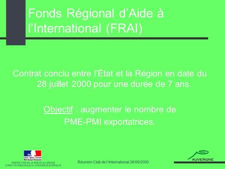 Réunion Club de lInternational 26/09/2005 Fonds Régional dAide à lInternational (FRAI) PREFECTURE DE LA REGION AUVERGNE DIRECTION REGIONALE DU COMMERCE.
