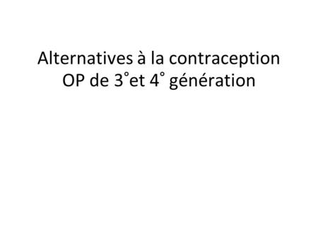 Alternatives à la contraception OP de 3°et 4° génération.