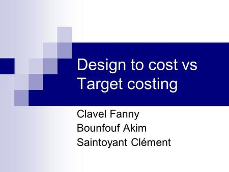 Design to cost vs Target costing Clavel Fanny Bounfouf Akim Saintoyant Clément.