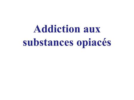 Addiction aux substances opiacés. « DOWNERS »: Calmants -OH -Substances opioïdes -Médicaments détournés (BZD) « UPPERS »: Excitants -Tabac -Cocaïne, Crack.