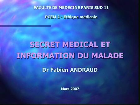 FACULTE DE MEDECINE PARIS SUD 11 PCEM 2 - Ethique médicale SECRET MEDICAL ET INFORMATION DU MALADE Dr Fabien ANDRAUD Mars 2007.