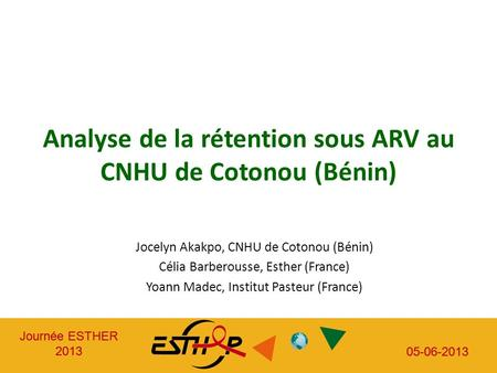 Journée ESTHER 2013 05-06-2013 Journée ESTHER 2013 05-06-2013 Analyse de la rétention sous ARV au CNHU de Cotonou (Bénin) Jocelyn Akakpo, CNHU de Cotonou.