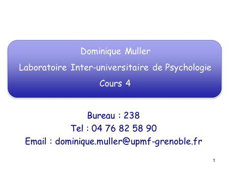 1 Dominique Muller Laboratoire Inter-universitaire de Psychologie Cours 4 Bureau : 238 Tel : 04 76 82 58 90